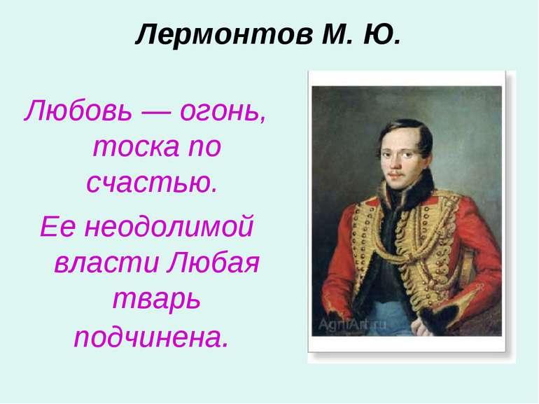 Лермонтов М. Ю. Любовь — огонь, тоска по счастью. Ее неодолимой власти Любая ...