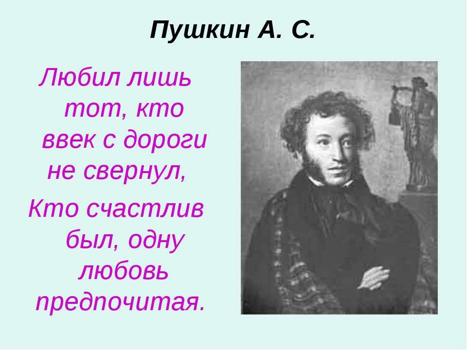 Пушкин А. С. Любил лишь тот, кто ввек с дороги не свернул, Кто счастлив был, ...