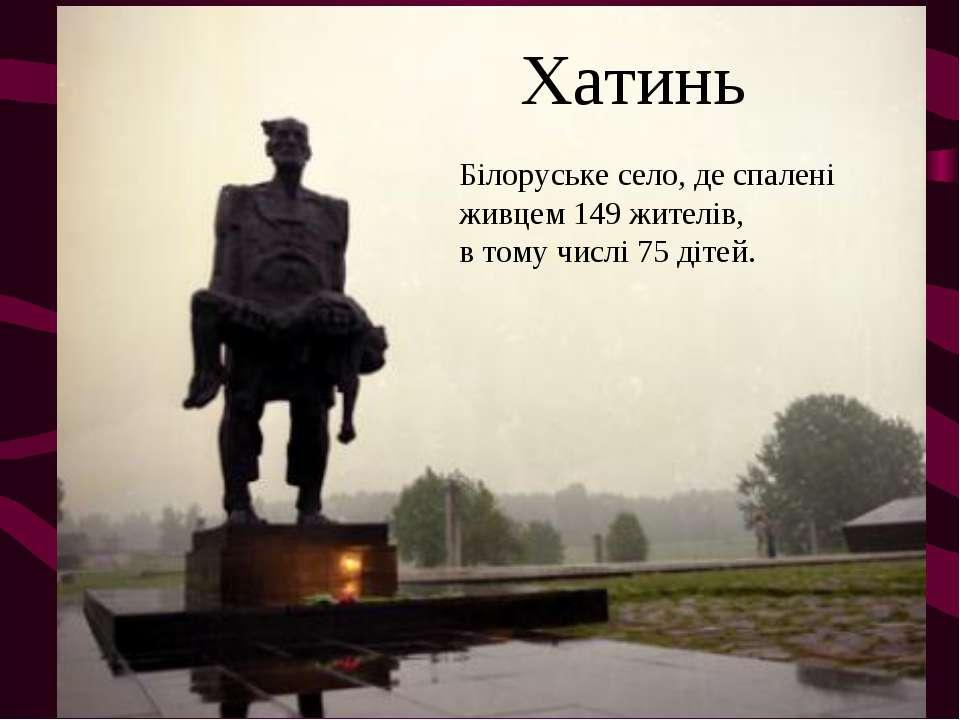 Хатинь Білоруське село, де спалені живцем 149 жителів, в тому числі 75 дітей.
