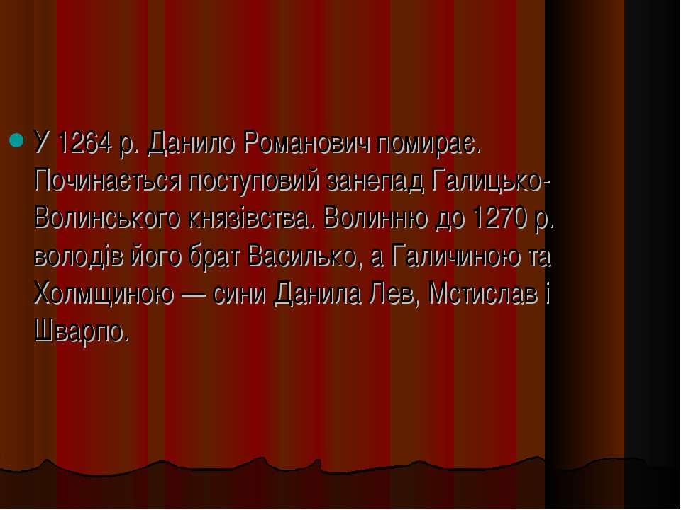 У 1264 р. Данило Романович помирає. Починається поступовий занепад Галицько-В...