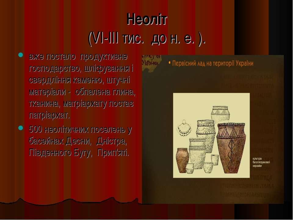 Неоліт (VI-III тис. до н. е. ). вже постало продуктивне господарство, шліфува...