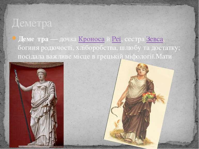 Деме тра— дочкаКроносайРеї, сестра Зевса, богиня родючості, хліборобства,...