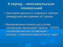 ІІ період – комсомольсько-піонерський Зростання діяльності широкого спектра г...