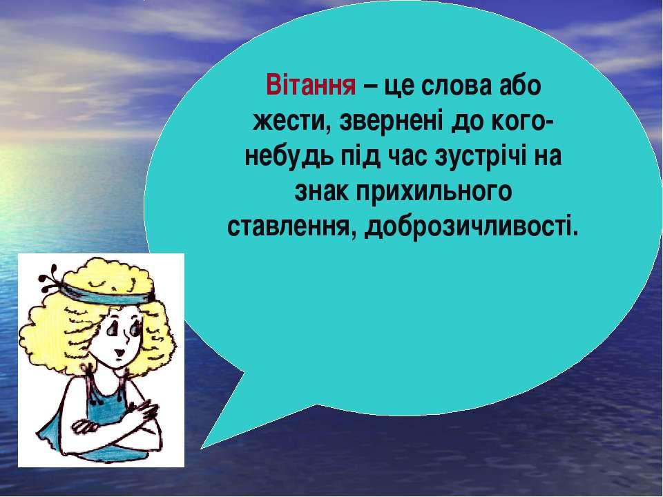 Вітання – це слова або жести, звернені до кого-небудь під час зустрічі на зна...