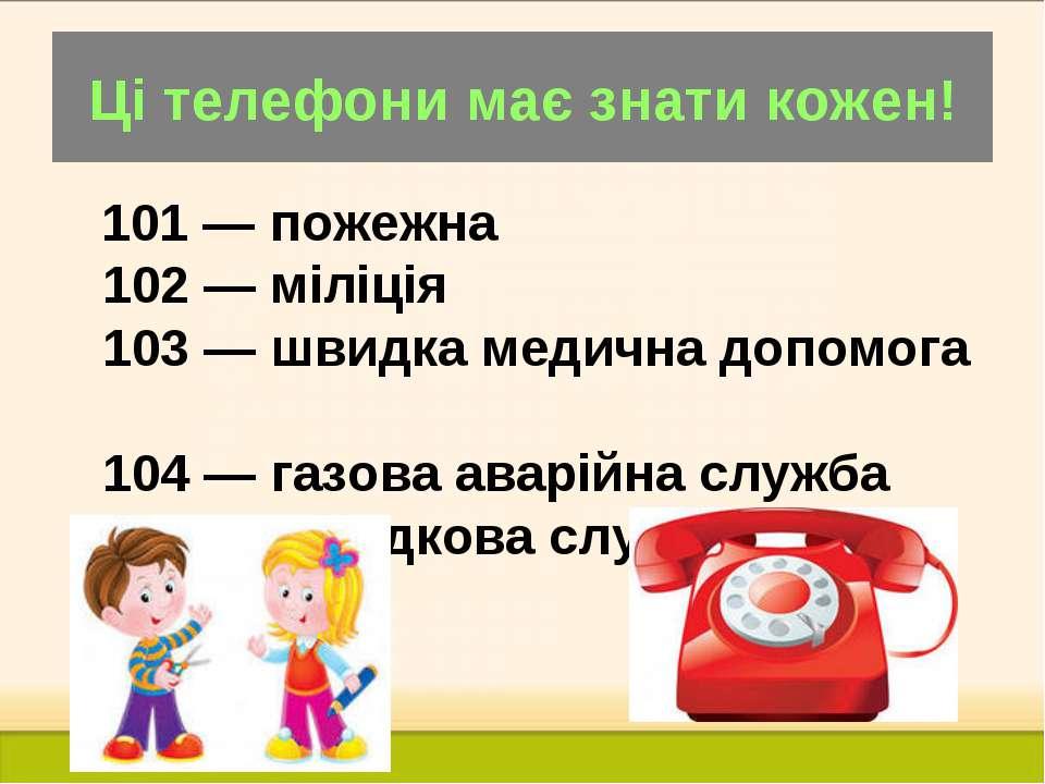 Ці телефони має знати кожен! 101 — пожежна 102 — міліція 103 — швидка медична...