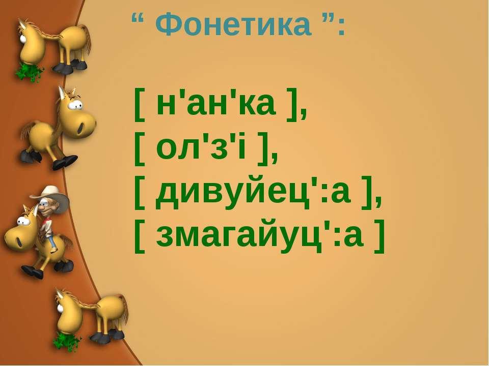 """"""" Фонетика """": [ н'ан'ка ], [ ол'з'і ], [ дивуйец':а ], [ змагайуц':а ]"""