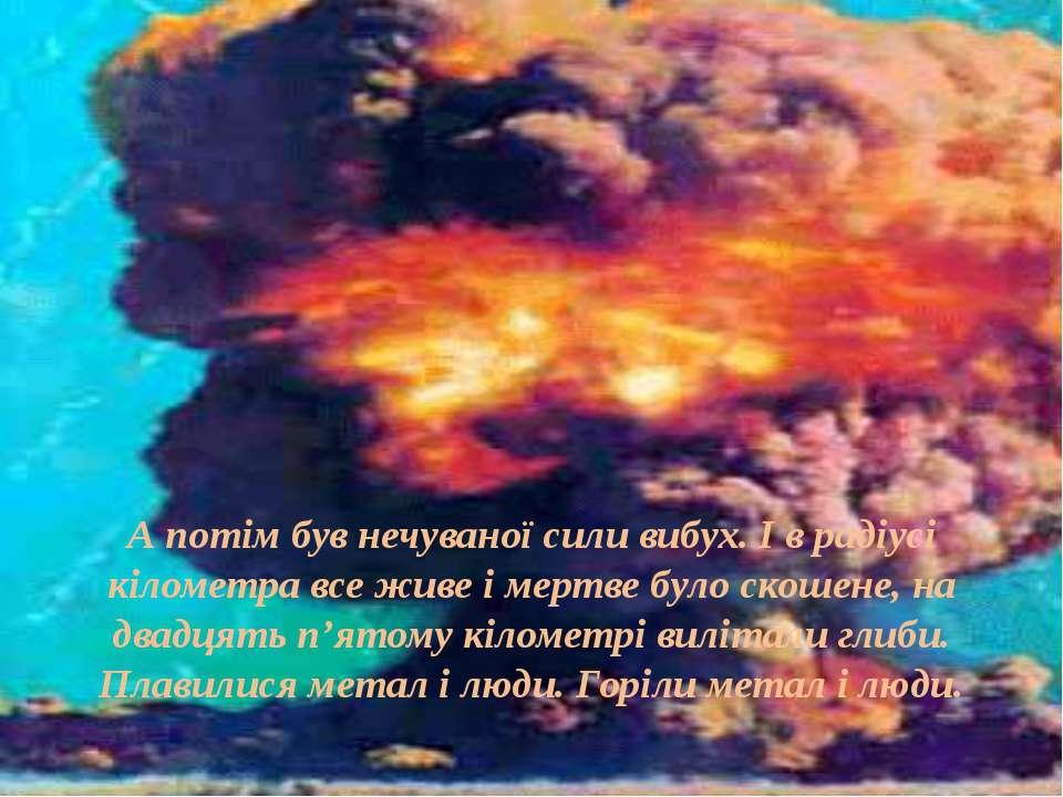 А потім був нечуваної сили вибух. І в радіусі кілометра все живе і мертве бул...