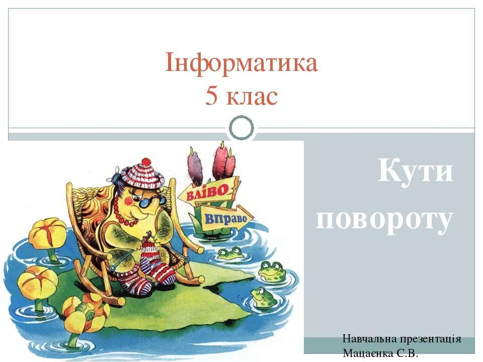 Навчальна презентація Мацаєнка С.В. Інформатика 5 клас Кути повороту