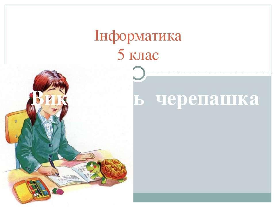 Інформатика 5 клас Виконавець черепашка
