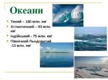 Океани Тихий – 180 млн. км2 Атлантичний – 93 млн. км2 Індійський - 75 млн. км...