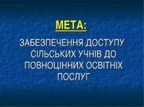МЕТА: ЗАБЕЗПЕЧЕННЯ ДОСТУПУ СІЛЬСЬКИХ УЧНІВ ДО ПОВНОЦІННИХ ОСВІТНІХ ПОСЛУГ