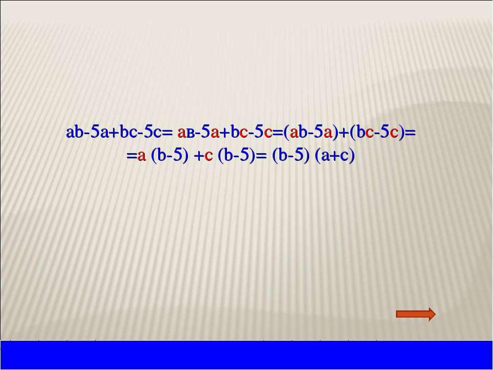 ab-5а+bc-5c= aв-5а+bc-5c=(ab-5а)+(bc-5c)= =a (b-5) +c (b-5)= (b-5) (a+c)