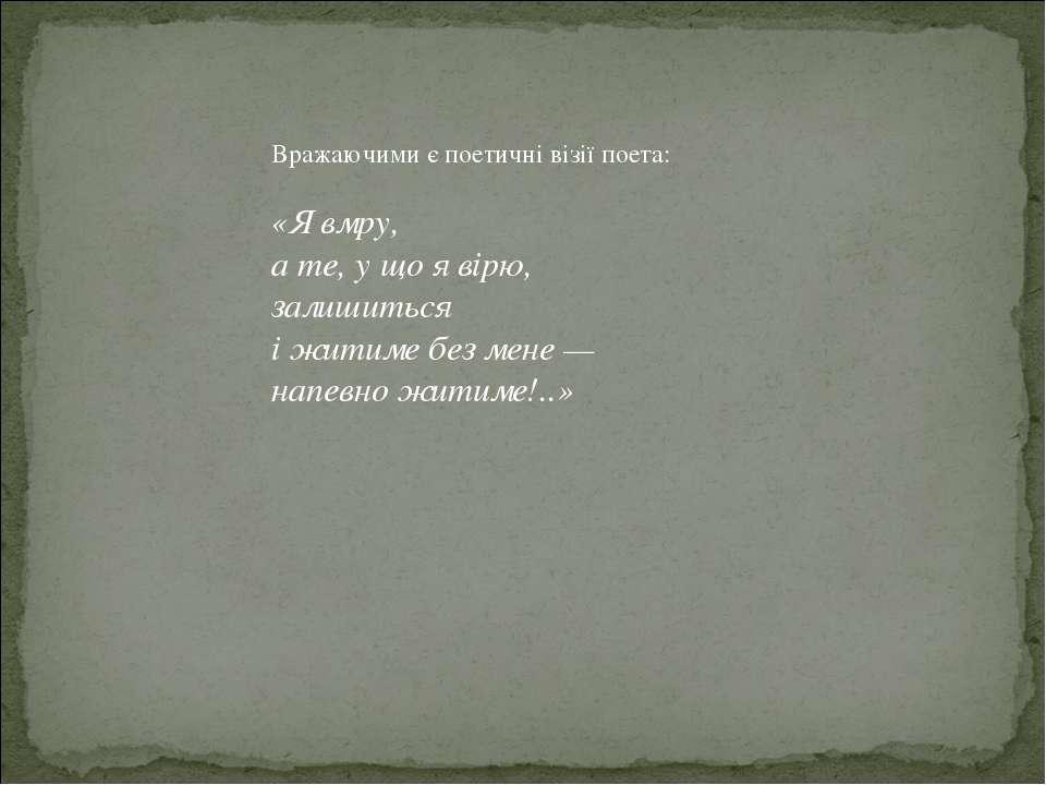Вражаючими є поетичні візії поета: «Я вмру, а те, у що я вірю, залишиться і ж...