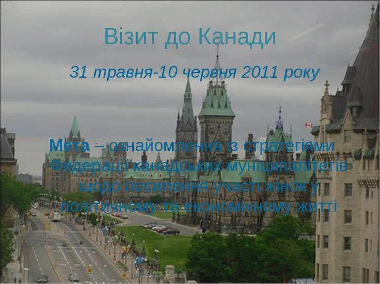 Візит до Канади 31 травня-10 червня 2011 року Мета – ознайомлення із стратегі...
