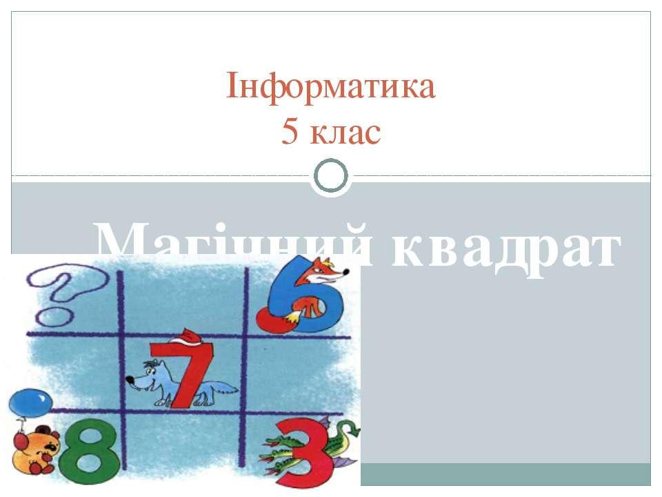 Інформатика 5 клас Магічний квадрат