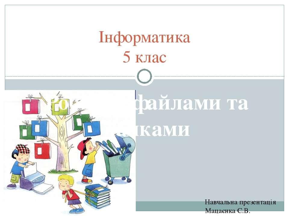 Навчальна презентація Мацаєнка С.В. Інформатика 5 клас Робота з файлами та па...