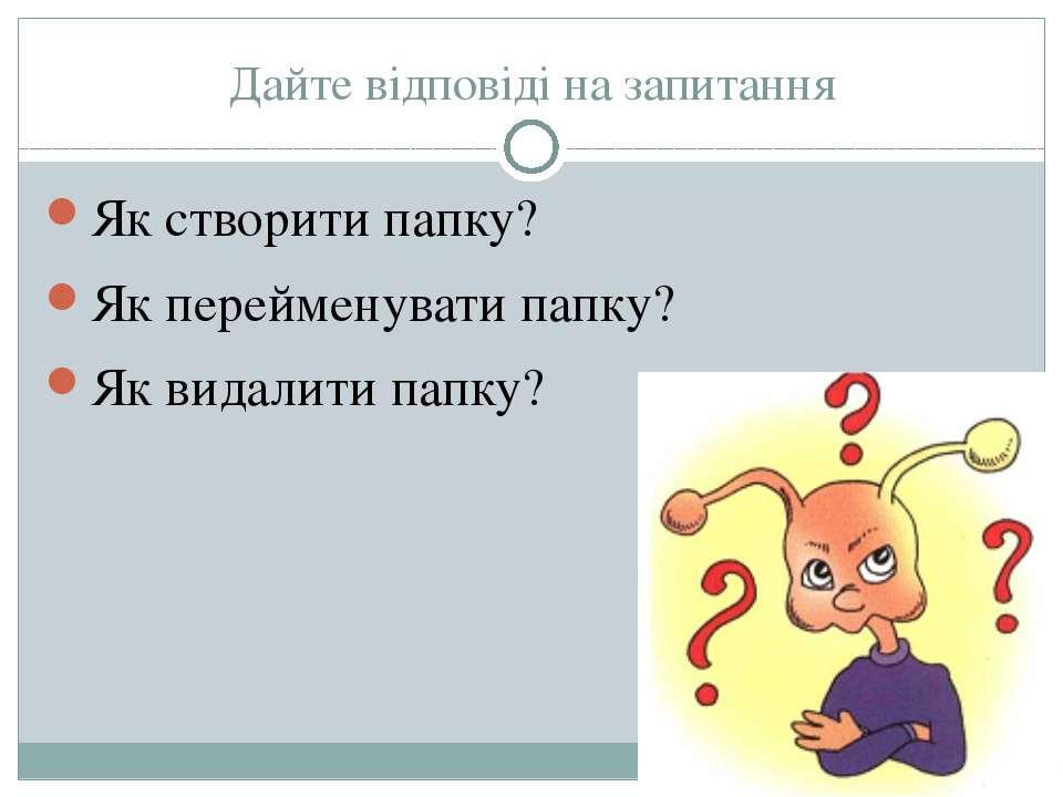 Дайте відповіді на запитання Як створити папку? Як перейменувати папку? Як ви...