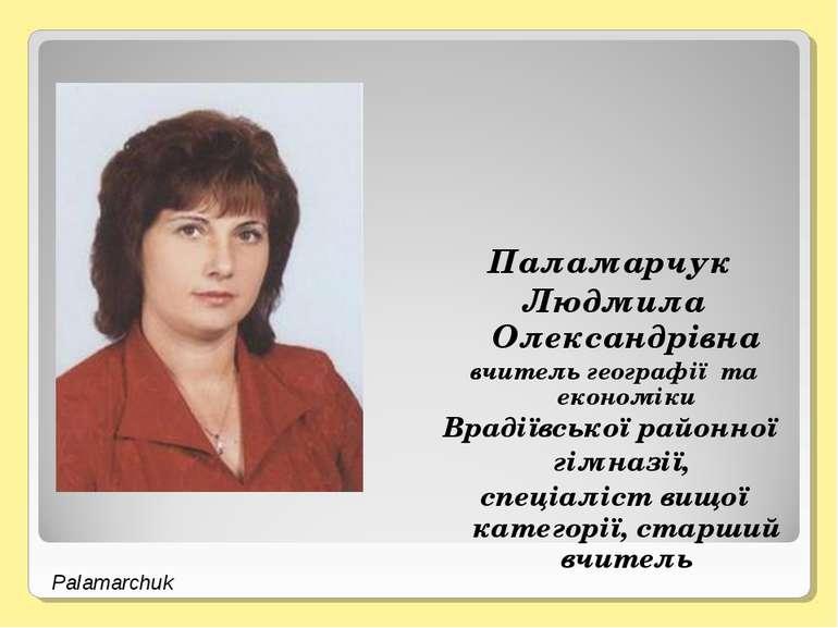Паламарчук Людмила Олександрівна вчитель географії та економіки Врадіївської ...