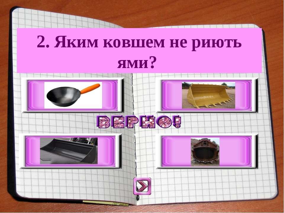 2. Яким ковшем не риють ями?