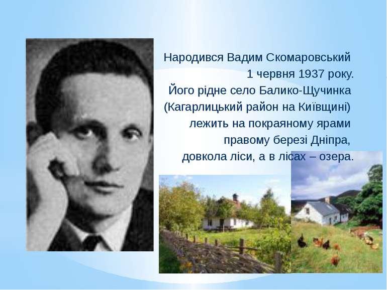 Народився Вадим Скомаровський 1 червня 1937 року. Його рідне село Балико-Щучи...