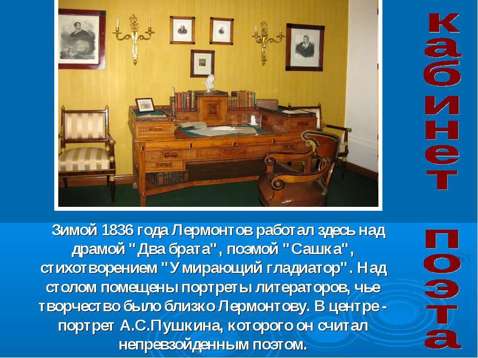"""Зимой 1836 года Лермонтов работал здесь над драмой """"Два брата"""", поэмой """"Сашка..."""