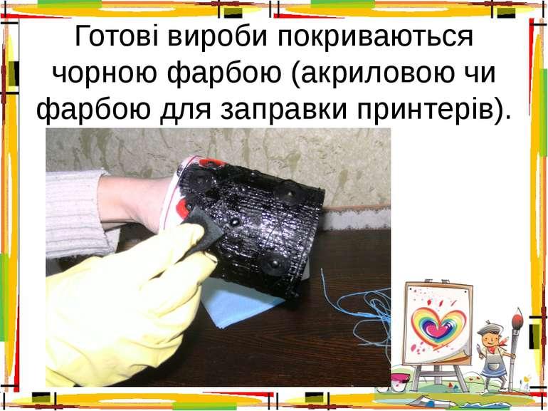 Готові вироби покриваються чорною фарбою (акриловою чи фарбою для заправки пр...