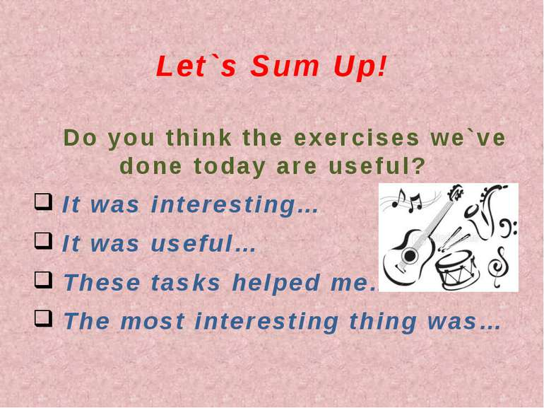Let`s Sum Up! Do you think the exercises we`ve done today are useful? It was ...