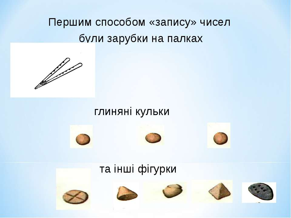 Першим способом «запису» чисел були зарубки на палках глиняні кульки та інші ...