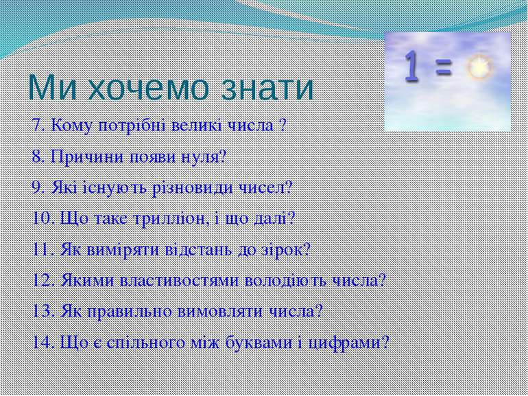 Ми хочемо знати 7. Кому потрібні великі числа ? 8. Причини появи нуля? 9. Які...