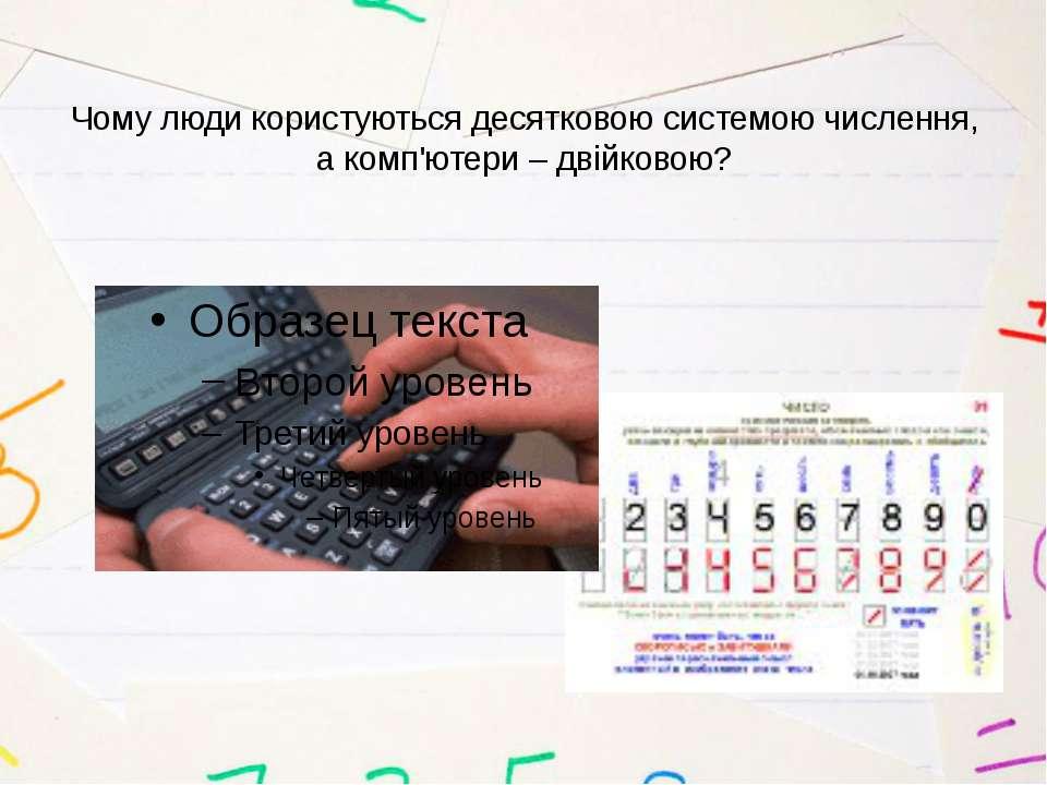 Чому люди користуються десятковою системою числення, а комп'ютери – двійковою?