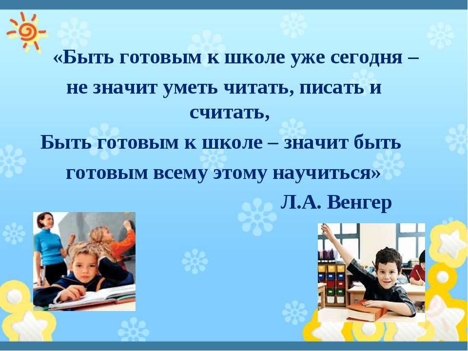 «Быть готовым к школе уже сегодня – не значит уметь читать, писать и считать,...