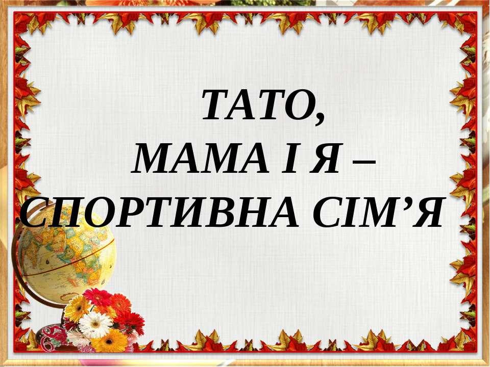 ТАТО, МАМА І Я – СПОРТИВНА СІМ'Я