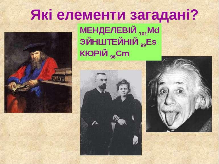 Які елементи загадані? МЕНДЕЛЕВІЙ 101Md ЭЙНШТЕЙНІЙ 99Es КЮРІЙ 96Cm