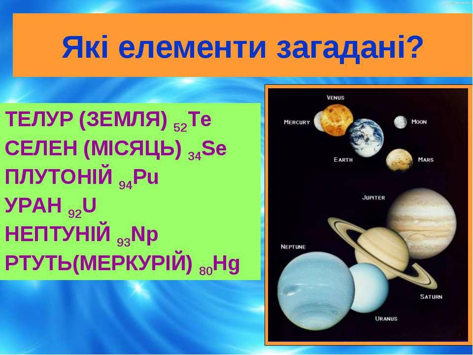 Які елементи загадані? ТЕЛУР (ЗЕМЛЯ) 52Te СЕЛЕН (МІСЯЦЬ) 34Se ПЛУТОНІЙ 94Pu У...