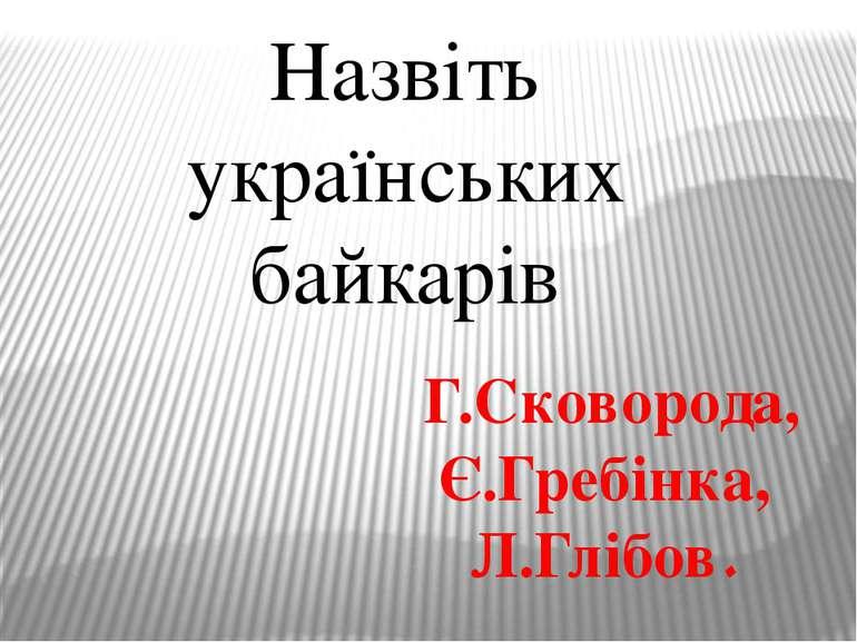 Назвіть українських байкарів Г.Сковорода, Є.Гребінка, Л.Глібов.