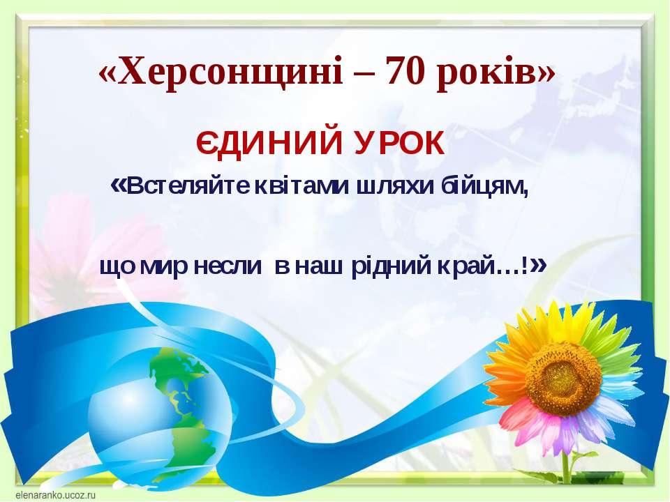 «Херсонщині – 70 років» ЄДИНИЙ УРОК «Встеляйте квітами шляхи бійцям, що мир н...
