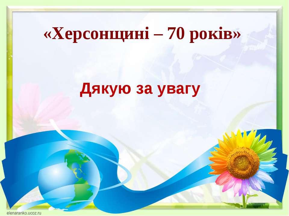 «Херсонщині – 70 років» Дякую за увагу