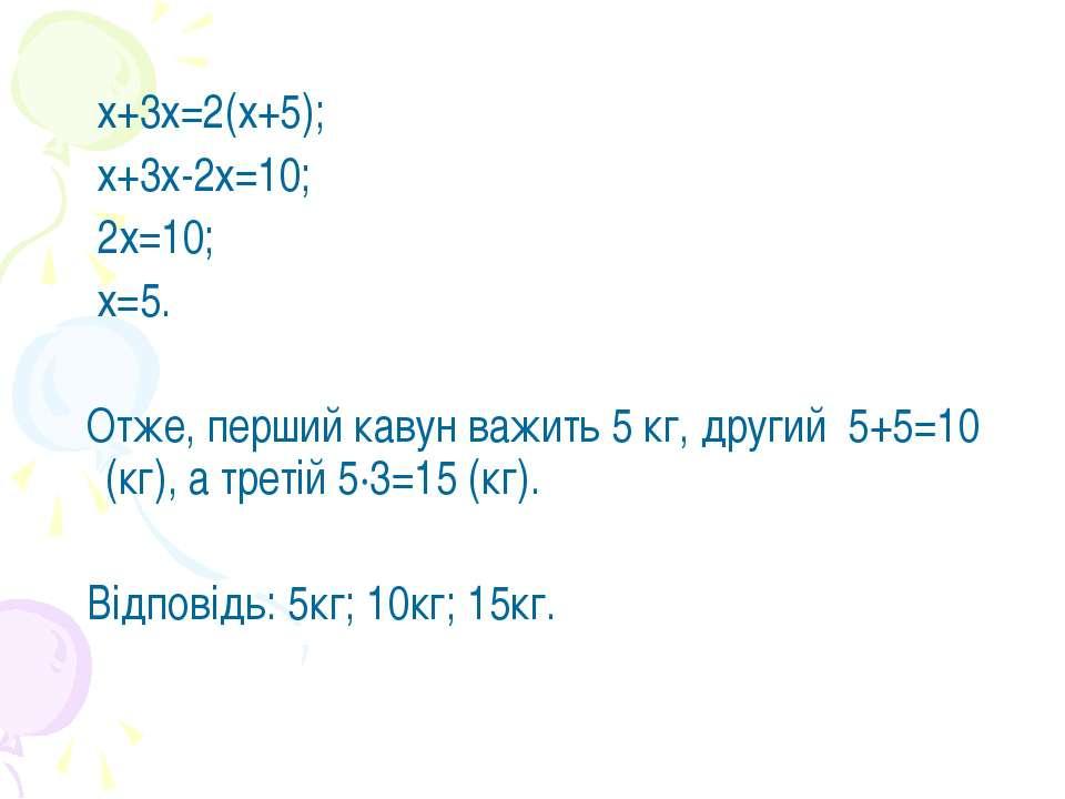 х+3х=2(х+5); х+3х-2х=10; 2х=10; х=5. Отже, перший кавун важить 5 кг, другий 5...