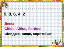 9, 8, 6, 4, 2 Девіз Citius, Altius, Fortius! Швидше, вище, спритніше!