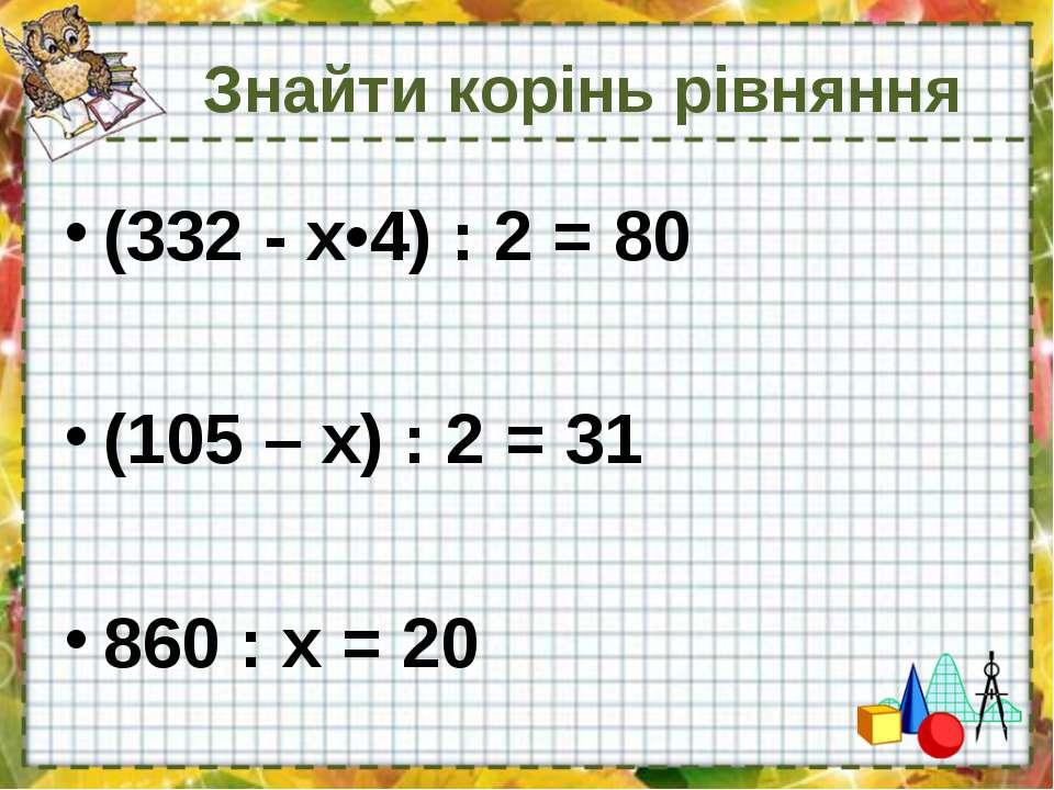 Знайти корінь рівняння (332 - х•4) : 2 = 80 (105 – х) : 2 = 31 860 : х = 20