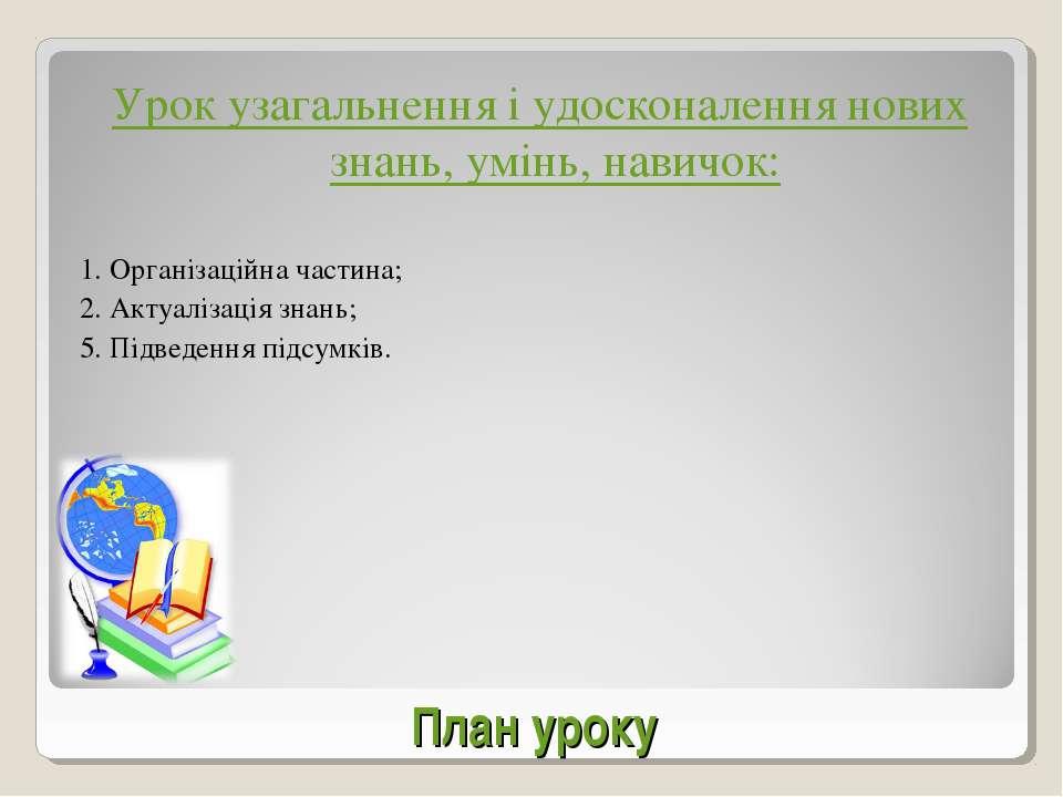 План уроку Урок узагальнення і удосконалення нових знань, умінь, навичок: 1. ...
