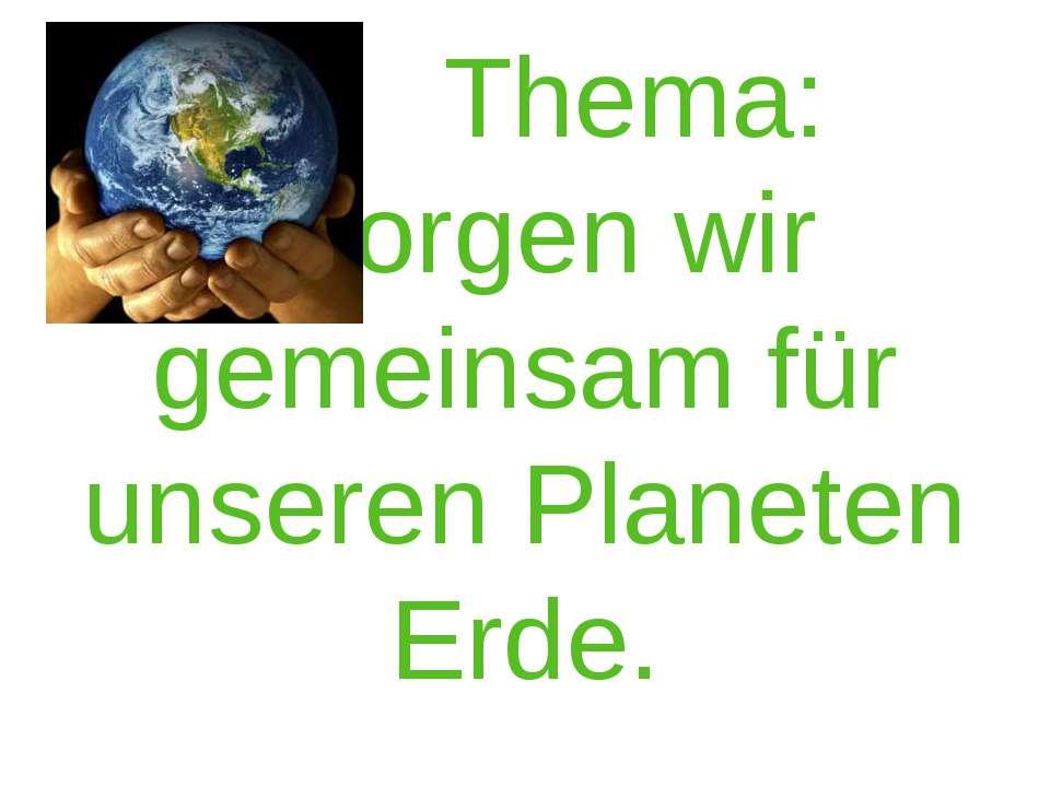 Thema: Sorgen wir gemeinsam für unseren Planeten Erde.