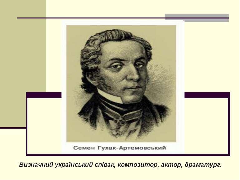 Визначний український співак, композитор, актор, драматург.