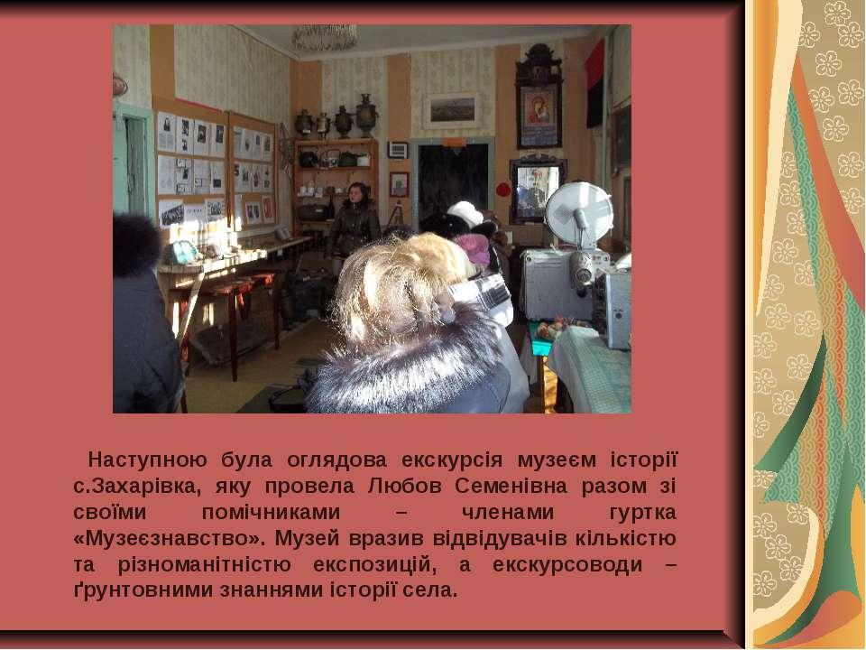Наступною була оглядова екскурсія музеєм історії с.Захарівка, яку провела Люб...