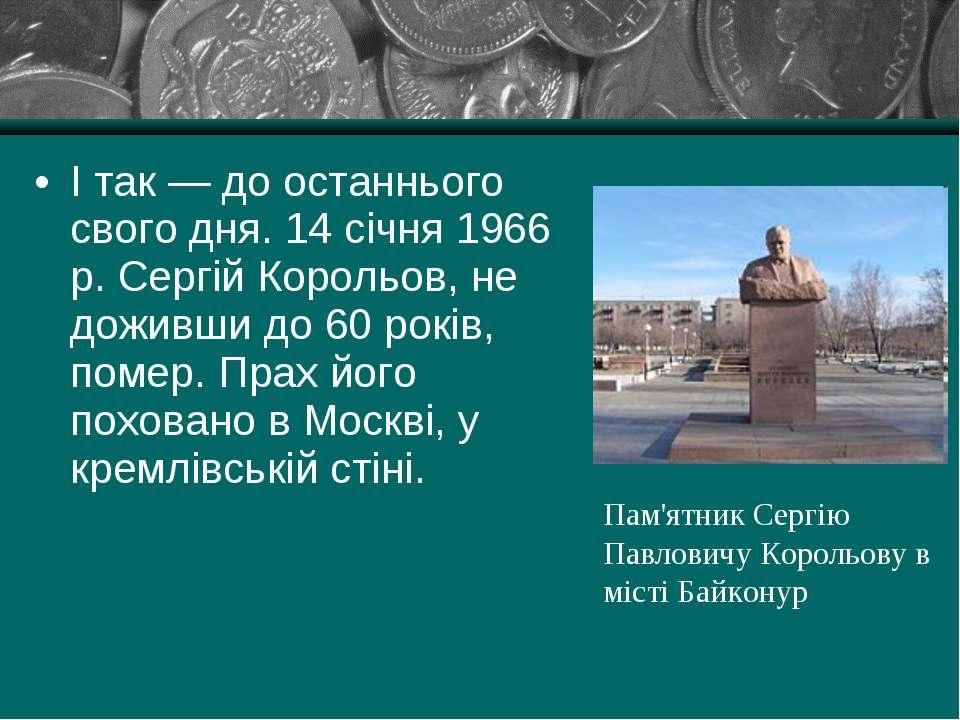 І так — до останнього свого дня. 14 січня 1966 р. Сергій Корольов, не доживши...
