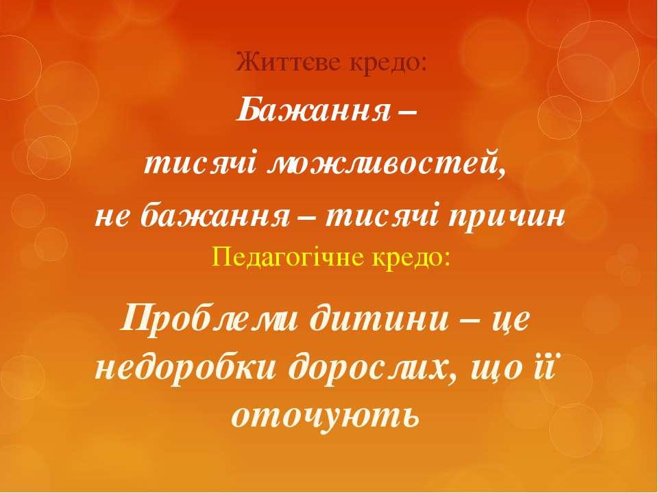 Життєве кредо: Педагогічне кредо: Бажання – тисячі можливостей, не бажання – ...