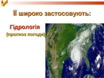 ЇЇ широко застосовують: Гідрологія (прогноз погоди)