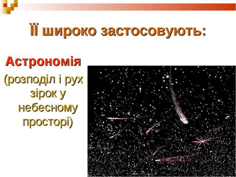 ЇЇ широко застосовують: Астрономія (розподіл і рух зірок у небесному просторі)