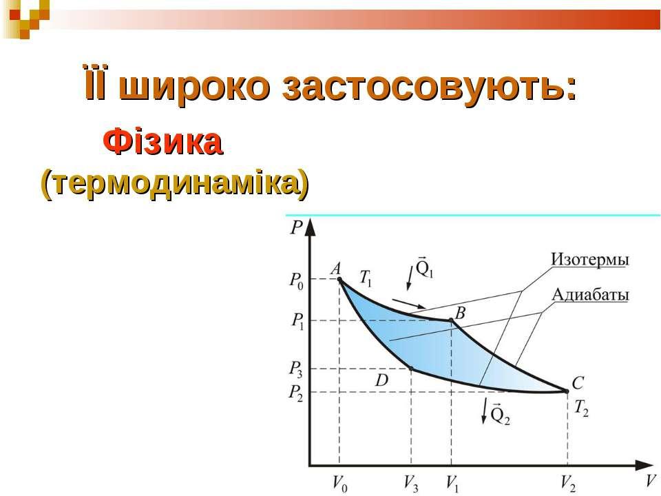 ЇЇ широко застосовують: Фізика (термодинаміка)
