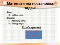 Математична постановка задачі Дано: R - радіус кола Знайти: L - довжину кола ...